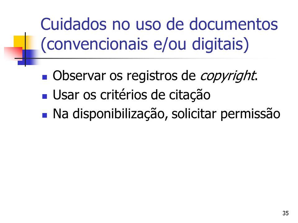 35 Cuidados no uso de documentos (convencionais e/ou digitais)  Observar os registros de copyright.  Usar os critérios de citação  Na disponibiliza