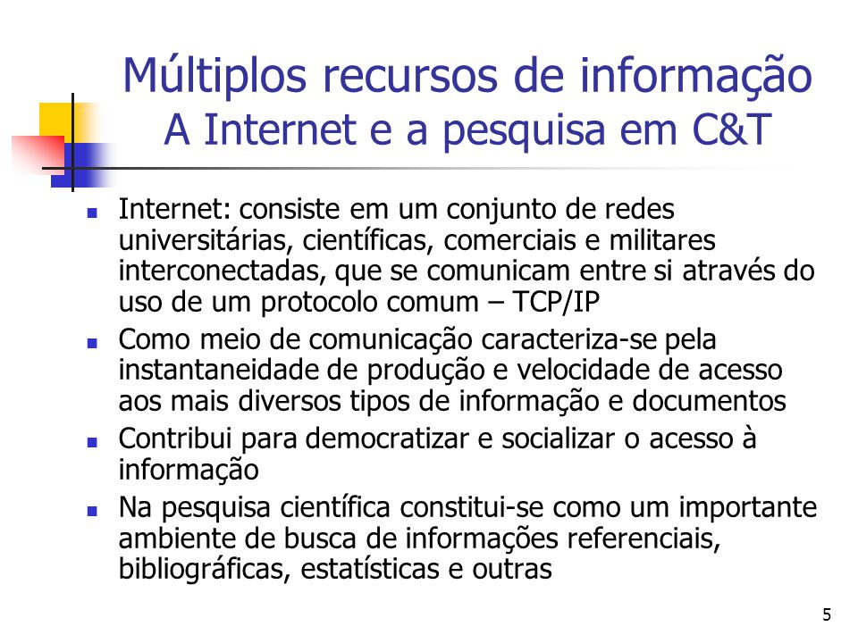 5 Múltiplos recursos de informação A Internet e a pesquisa em C&T  Internet: consiste em um conjunto de redes universitárias, científicas, comerciais