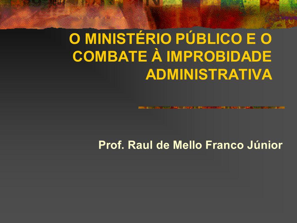 O MINISTÉRIO PÚBLICO E O COMBATE À IMPROBIDADE ADMINISTRATIVA Prof. Raul de Mello Franco Júnior