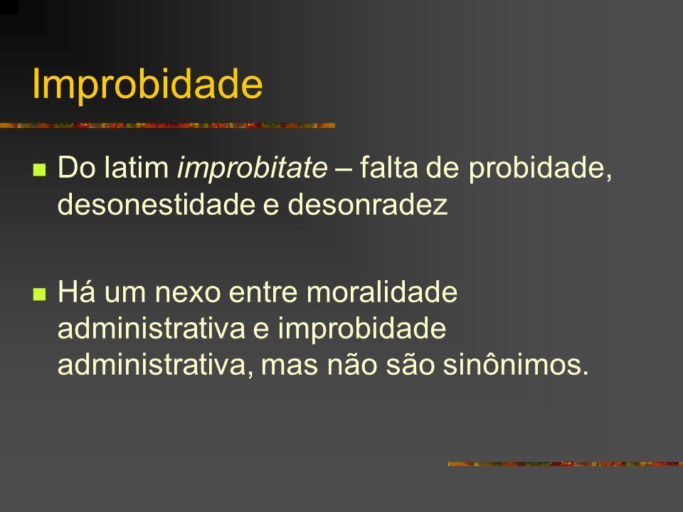 Improbidade  Do latim improbitate – falta de probidade, desonestidade e desonradez  Há um nexo entre moralidade administrativa e improbidade administrativa, mas não são sinônimos.