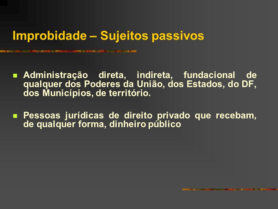 Improbidade – Sujeitos passivos  Administração direta, indireta, fundacional de qualquer dos Poderes da União, dos Estados, do DF, dos Municípios, de território.