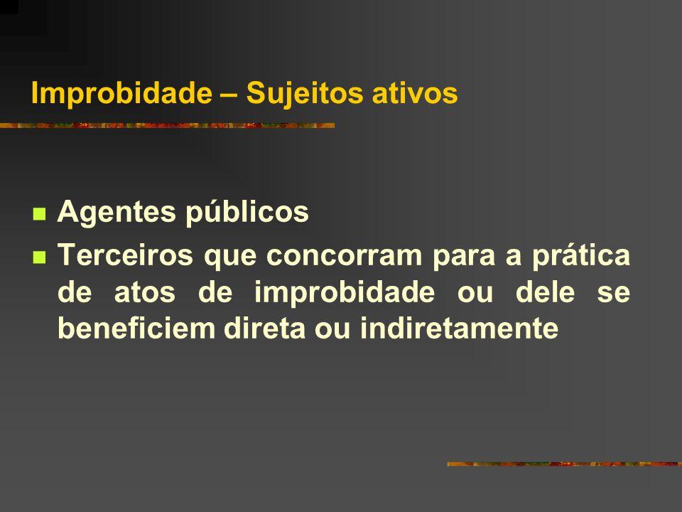 Improbidade – Sujeitos ativos  Agentes públicos  Terceiros que concorram para a prática de atos de improbidade ou dele se beneficiem direta ou indiretamente