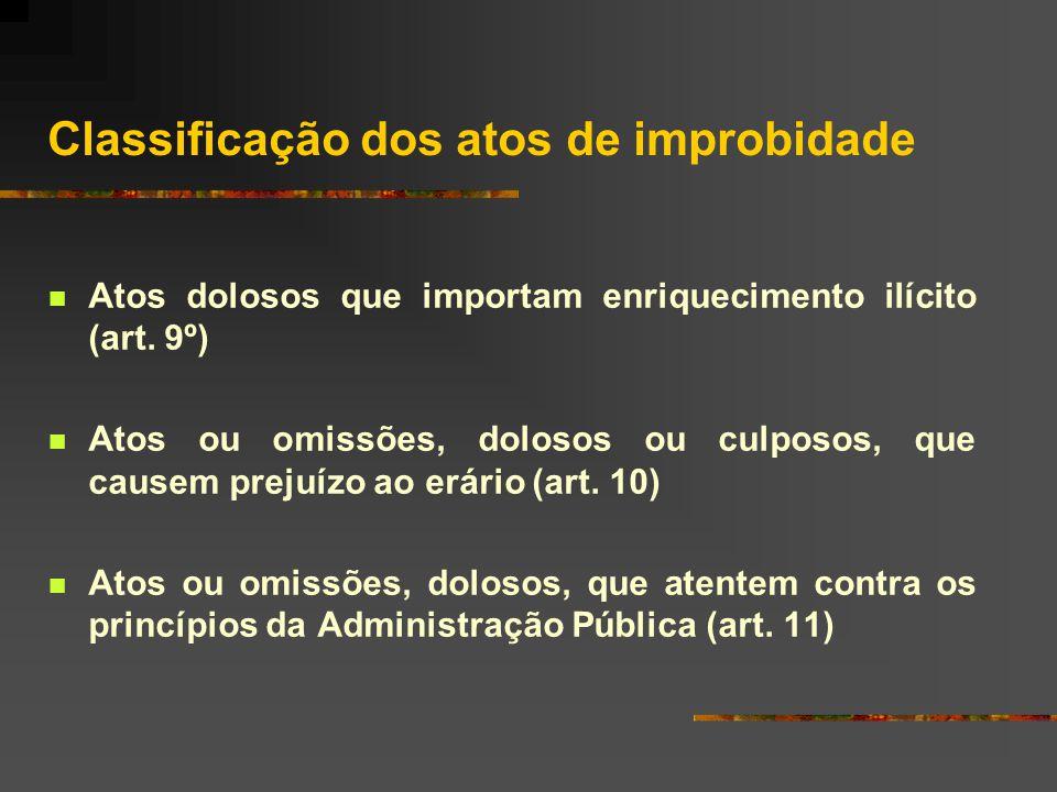 Classificação dos atos de improbidade  Atos dolosos que importam enriquecimento ilícito (art.