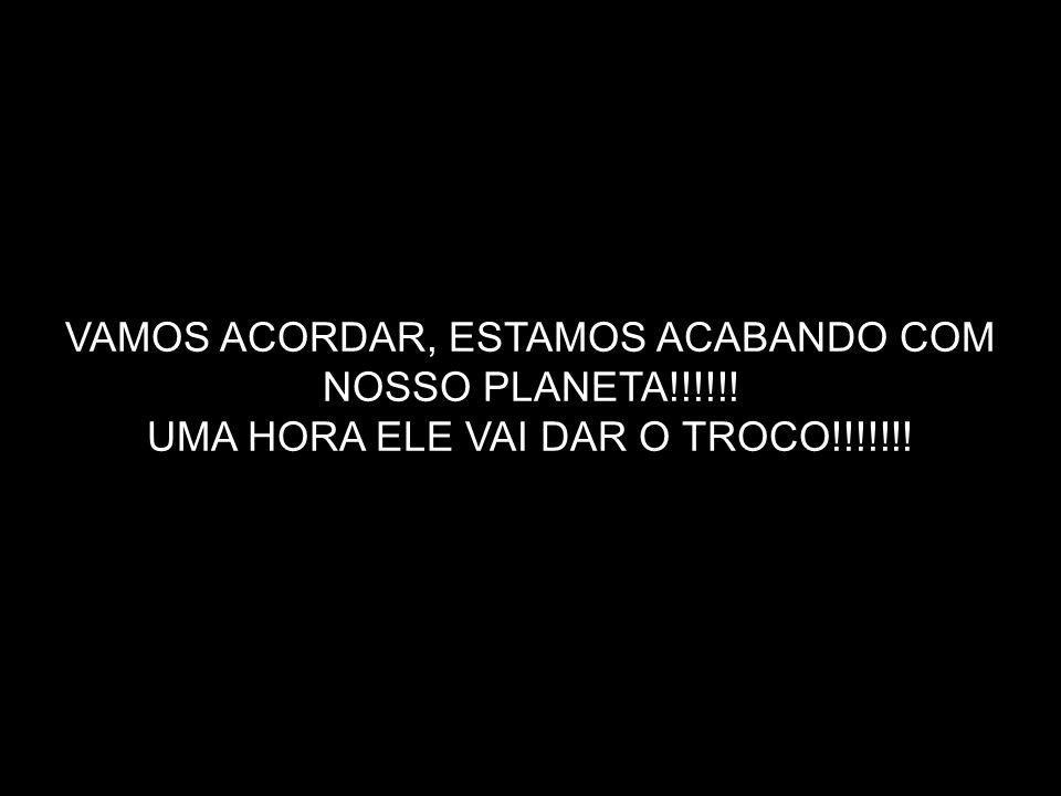 VAMOS ACORDAR, ESTAMOS ACABANDO COM NOSSO PLANETA!!!!!! UMA HORA ELE VAI DAR O TROCO!!!!!!!