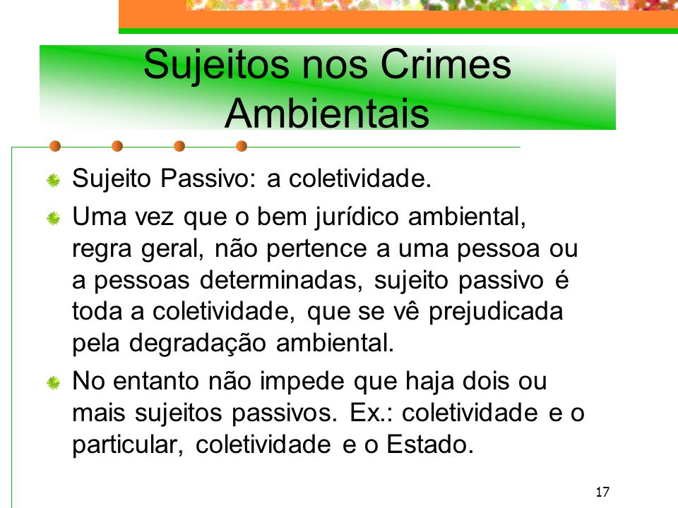 16 Sujeitos nos Crimes Ambientais Sujeito Ativo – qualquer pessoa (física ou jurídica).