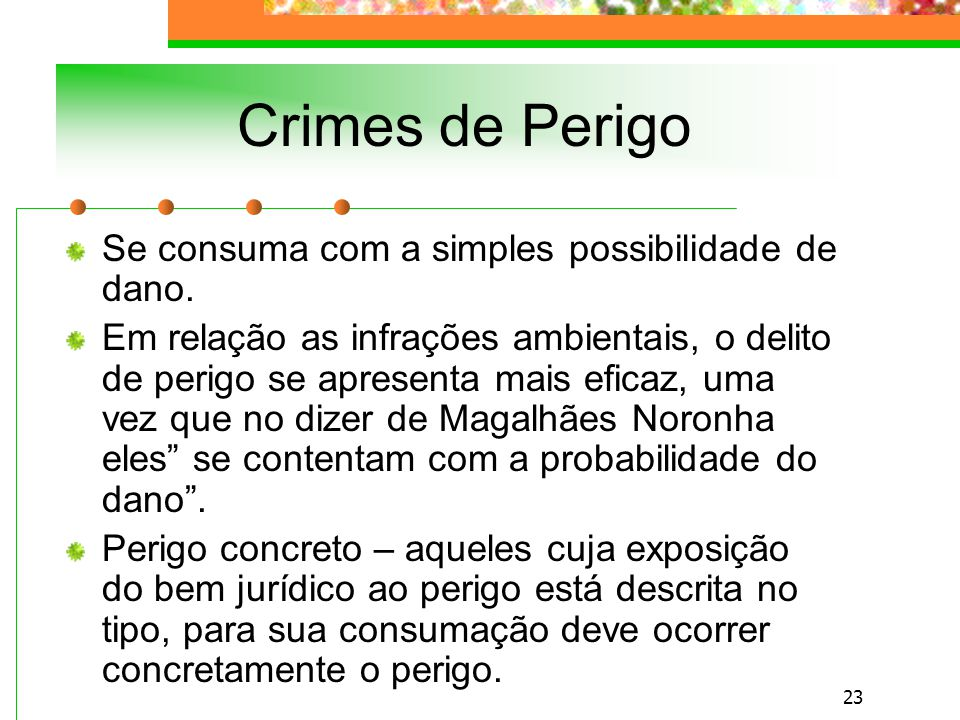 22 Crime de Dano O bem jurídico é diminuído ou destruído – há lesão efetiva.