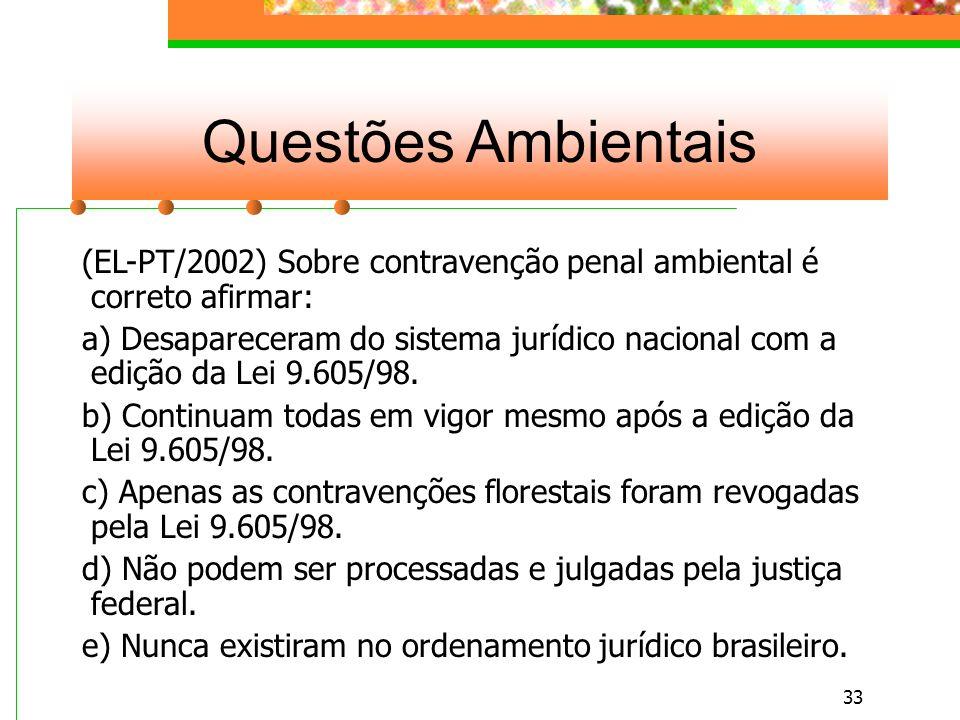 32 Questões Ambientais (EL-PT/2002) As contravenções penais ambientais são julgadas: a) Pela Justiça comum Estadual.