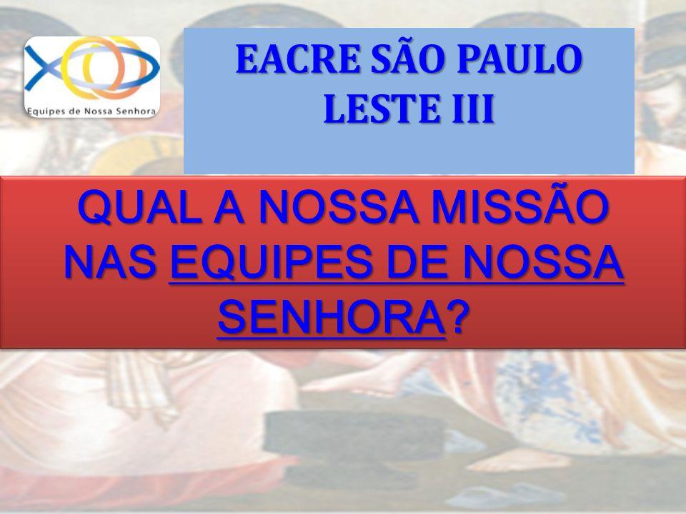 QUAL A NOSSA MISSÃO NAS EQUIPES DE NOSSA SENHORA? QUAL A NOSSA MISSÃO NAS EQUIPES DE NOSSA SENHORA? EACRE SÃO PAULO LESTE III