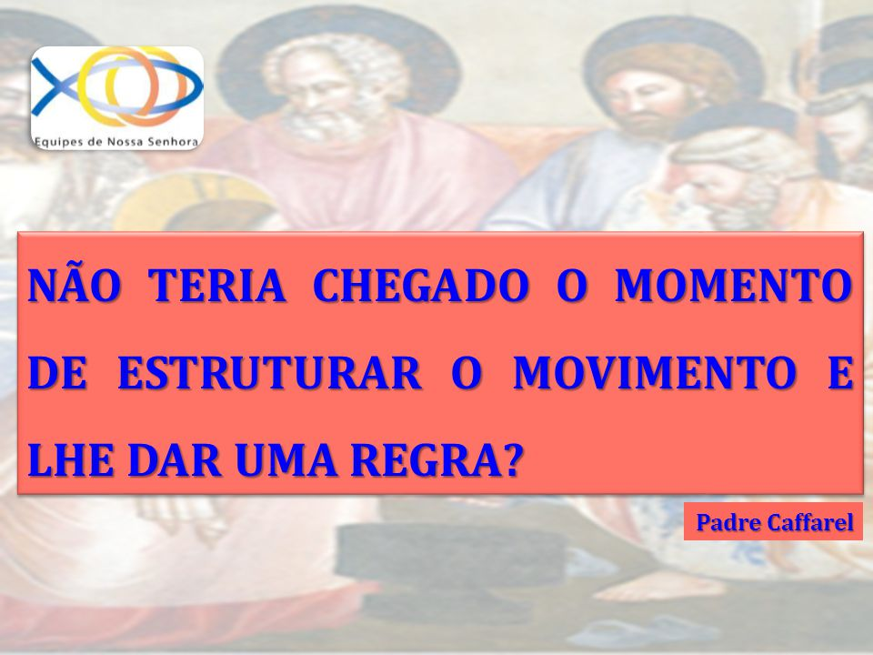 NÃO TERIA CHEGADO O MOMENTO DE ESTRUTURAR O MOVIMENTO E LHE DAR UMA REGRA? Padre Caffarel