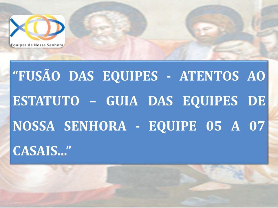"""""""FUSÃO DAS EQUIPES - ATENTOS AO ESTATUTO – GUIA DAS EQUIPES DE NOSSA SENHORA - EQUIPE 05 A 07 CASAIS..."""""""