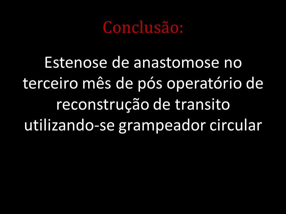 Conclusão: Estenose de anastomose no terceiro mês de pós operatório de reconstrução de transito utilizando-se grampeador circular