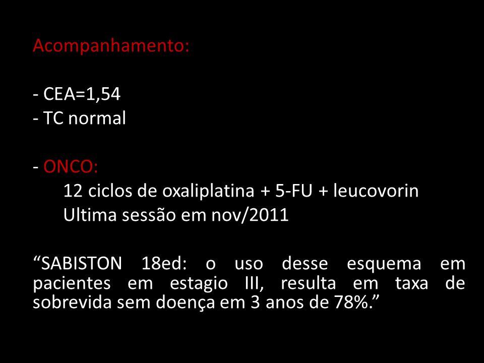 """Acompanhamento: - CEA=1,54 - TC normal - ONCO: 12 ciclos de oxaliplatina + 5-FU + leucovorin Ultima sessão em nov/2011 """"SABISTON 18ed: o uso desse esq"""