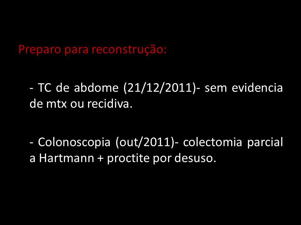 Preparo para reconstrução: - TC de abdome (21/12/2011)- sem evidencia de mtx ou recidiva. - Colonoscopia (out/2011)- colectomia parcial a Hartmann + p
