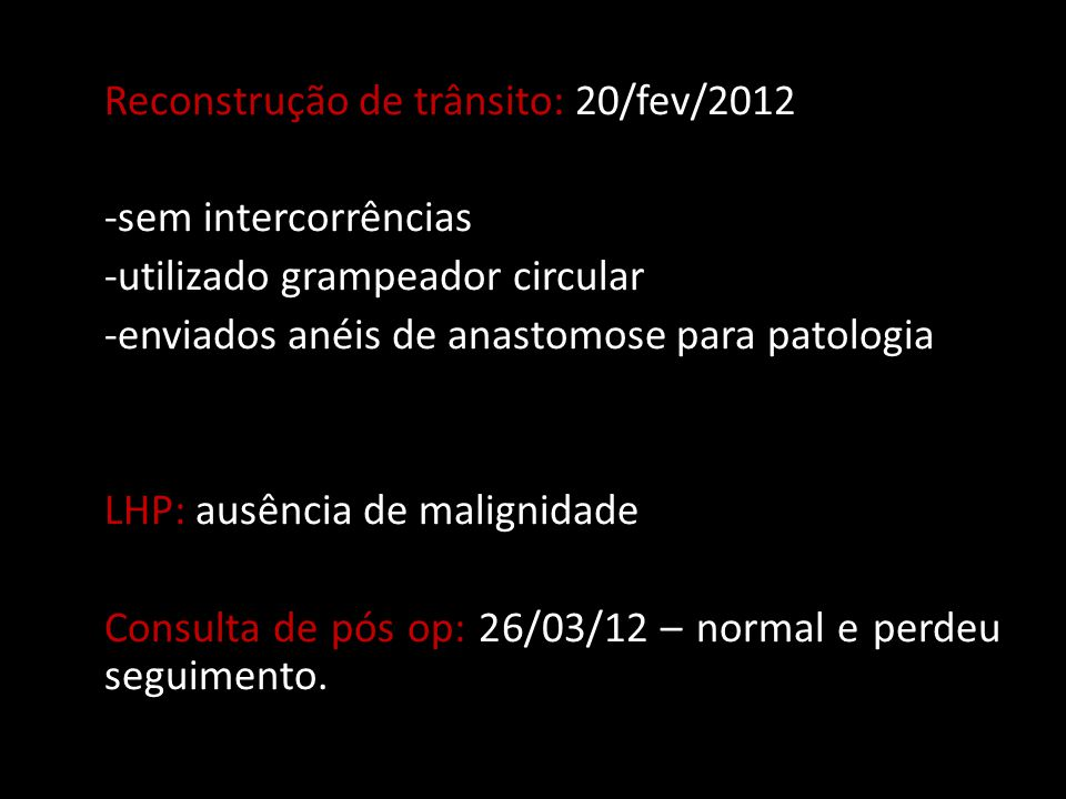 Reconstrução de trânsito: 20/fev/2012 -sem intercorrências -utilizado grampeador circular -enviados anéis de anastomose para patologia LHP: ausência d