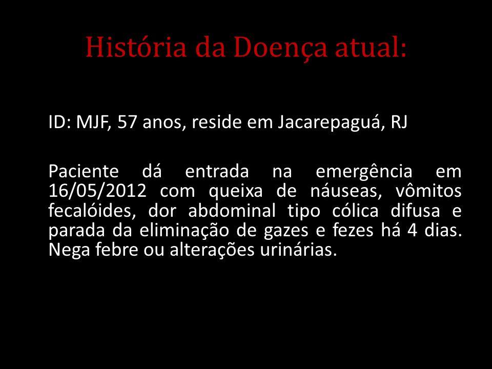 História da Doença atual: ID: MJF, 57 anos, reside em Jacarepaguá, RJ Paciente dá entrada na emergência em 16/05/2012 com queixa de náuseas, vômitos f