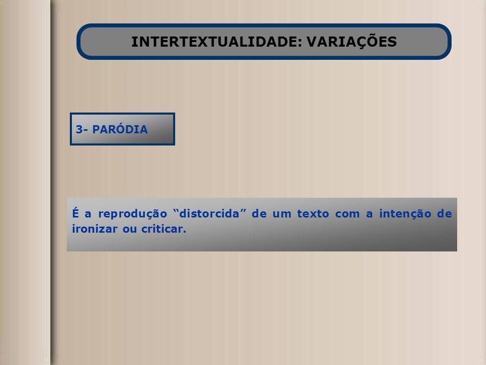 """INTERTEXTUALIDADE: VARIAÇÕES 3- PARÓDIA É a reprodução """"distorcida"""" de um texto com a intenção de ironizar ou criticar."""