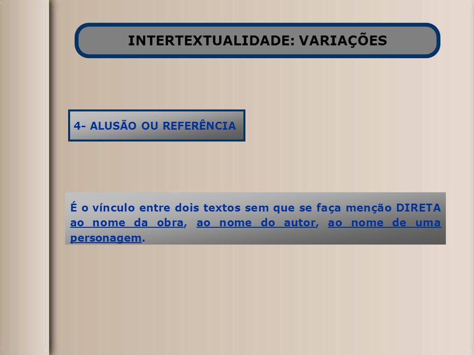 INTERTEXTUALIDADE: VARIAÇÕES 4- ALUSÃO OU REFERÊNCIA É o vínculo entre dois textos sem que se faça menção DIRETA ao nome da obra, ao nome do autor, ao