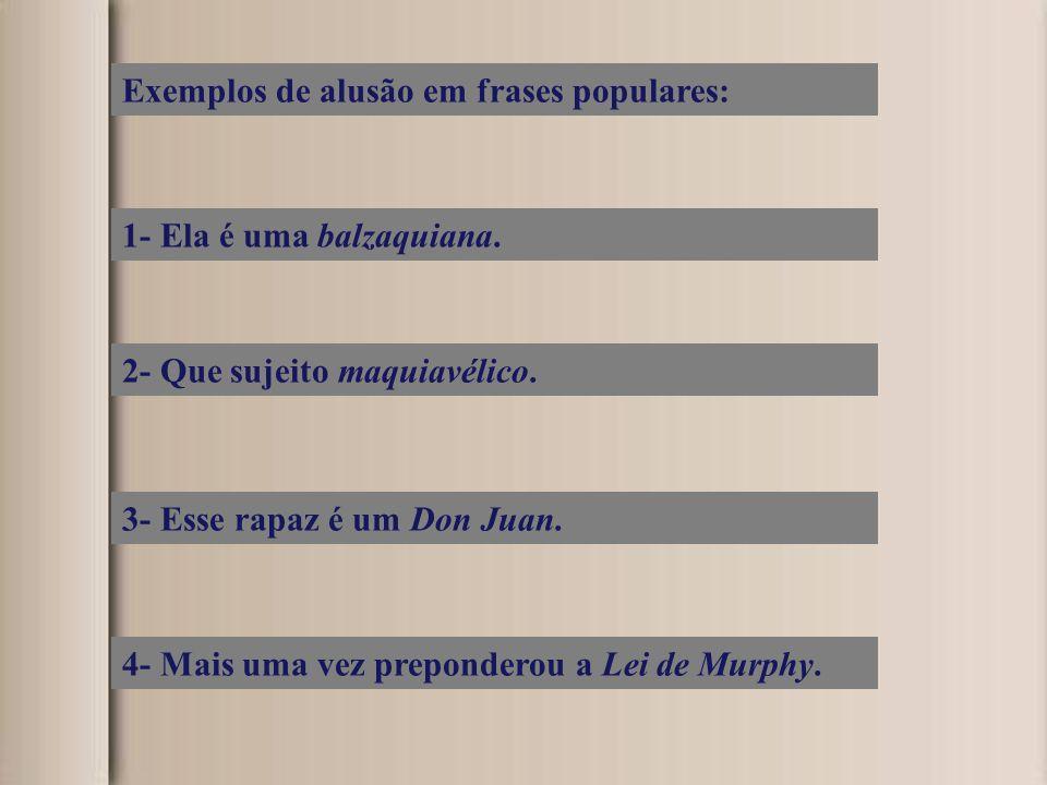 Exemplos de alusão em frases populares: 1- Ela é uma balzaquiana. 2- Que sujeito maquiavélico. 3- Esse rapaz é um Don Juan. 4- Mais uma vez prepondero