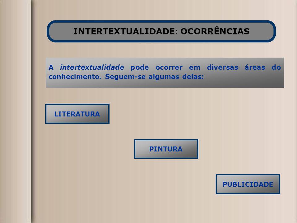 INTERTEXTUALIDADE: OCORRÊNCIAS LITERATURA A intertextualidade pode ocorrer em diversas áreas do conhecimento. Seguem-se algumas delas: PINTURA PUBLICI