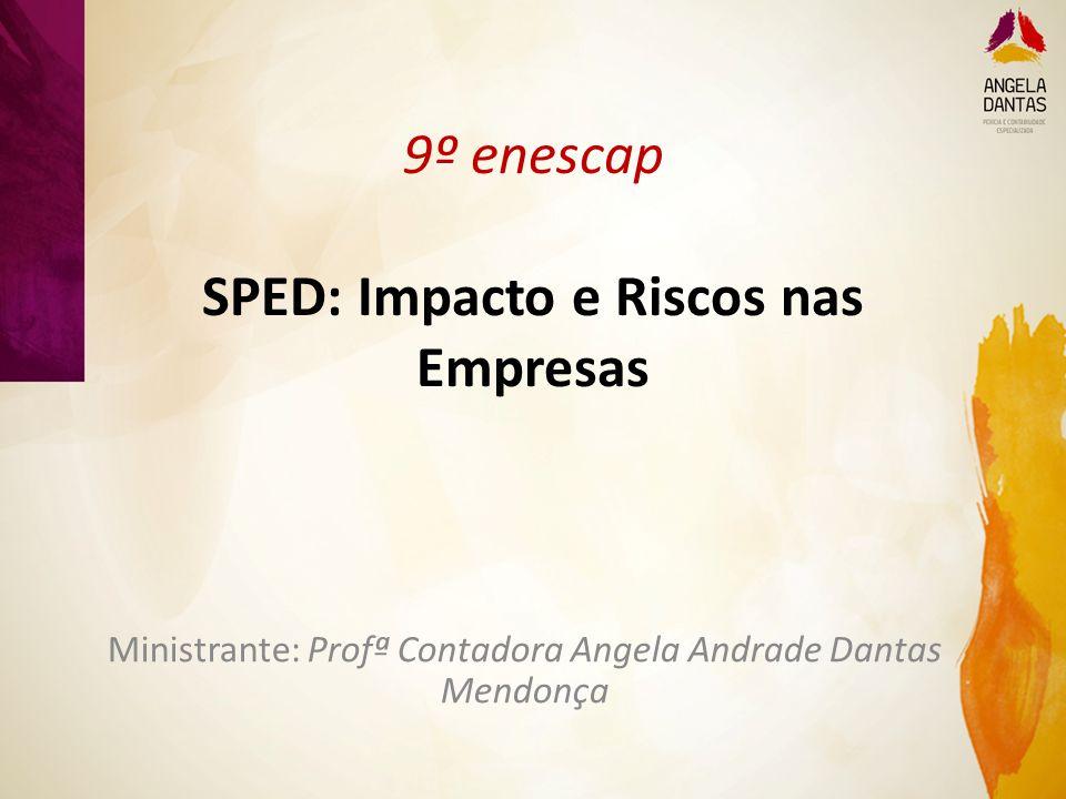 9º enescap SPED: Impacto e Riscos nas Empresas Ministrante: Profª Contadora Angela Andrade Dantas Mendonça