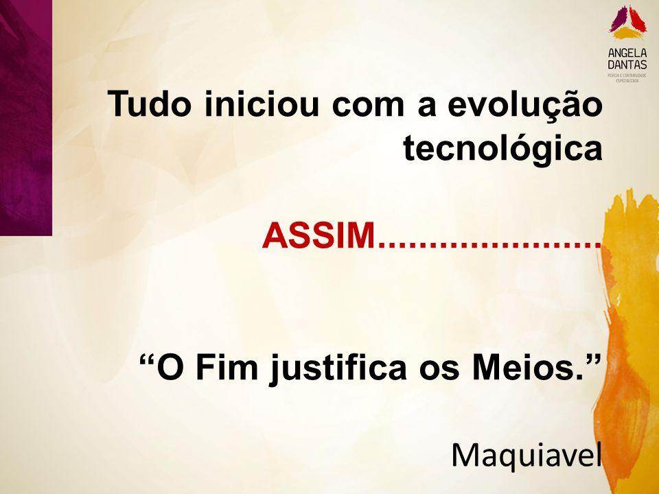 """Tudo iniciou com a evolução tecnológica ASSIM...................... """"O Fim justifica os Meios."""" Maquiavel"""