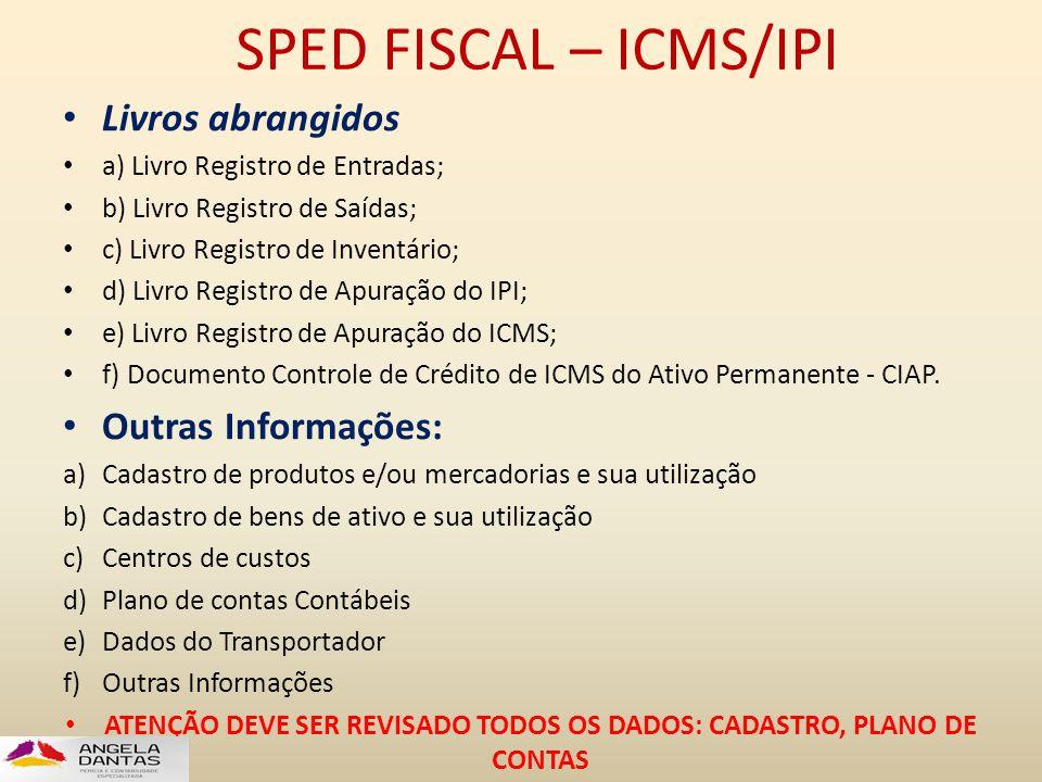 SPED FISCAL – ICMS/IPI • Livros abrangidos • a) Livro Registro de Entradas; • b) Livro Registro de Saídas; • c) Livro Registro de Inventário; • d) Liv