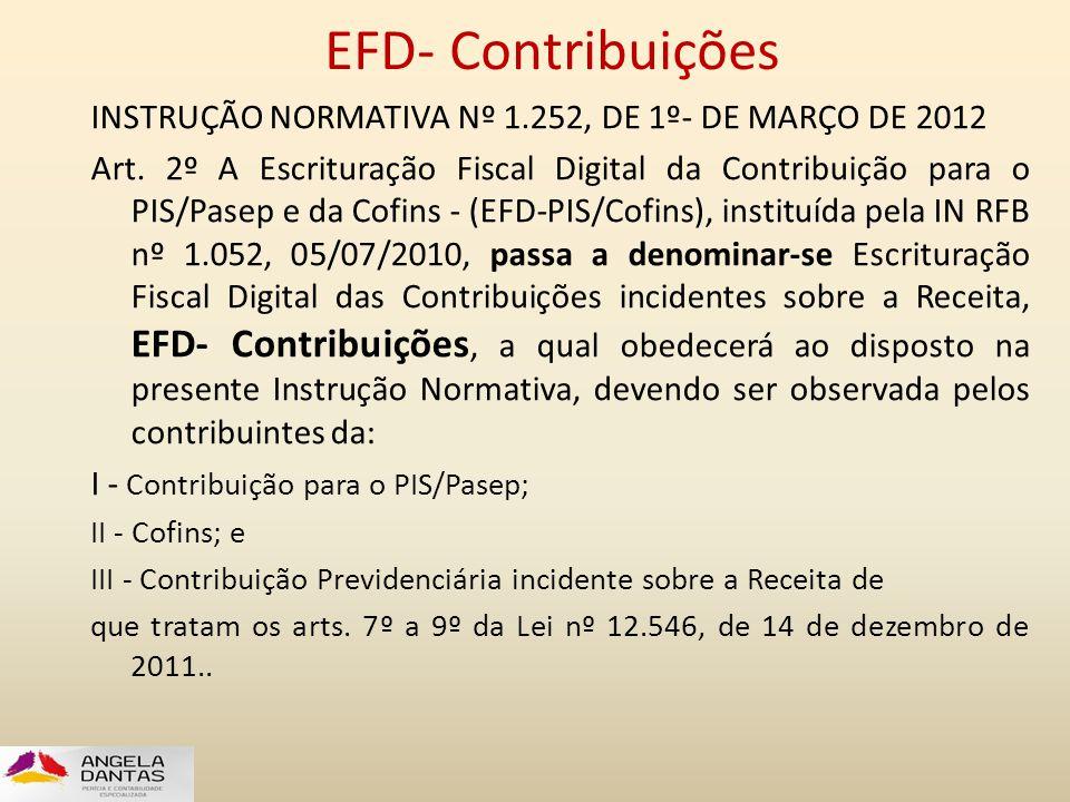 EFD- Contribuições INSTRUÇÃO NORMATIVA Nº 1.252, DE 1º- DE MARÇO DE 2012 Art. 2º A Escrituração Fiscal Digital da Contribuição para o PIS/Pasep e da C