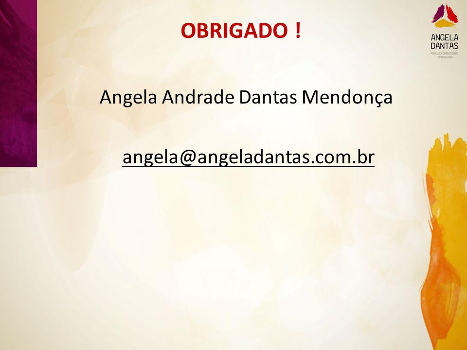 OBRIGADO ! Angela Andrade Dantas Mendonça angela@angeladantas.com.br