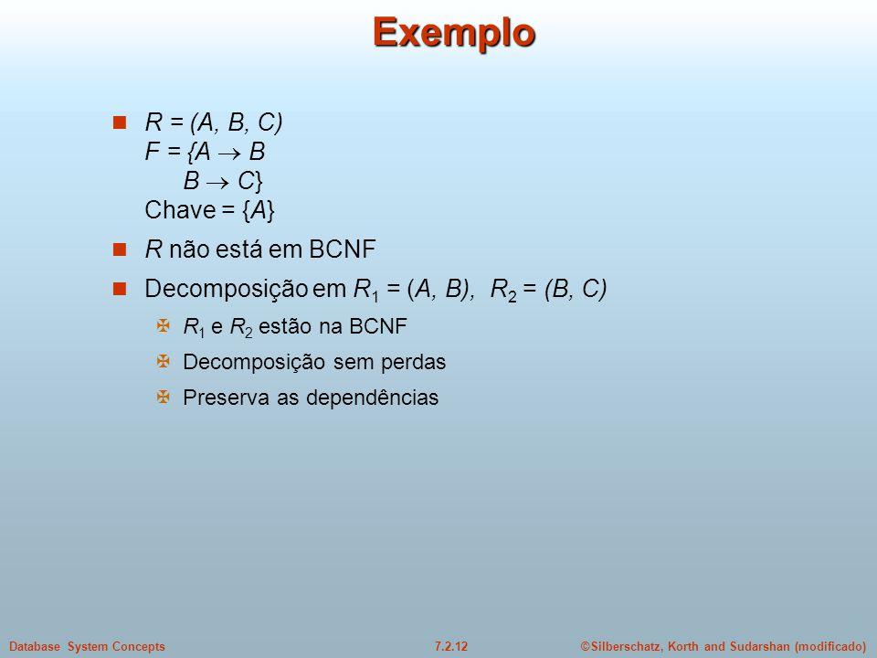 ©Silberschatz, Korth and Sudarshan (modificado)7.2.12Database System ConceptsExemplo  R = (A, B, C) F = {A  B B  C} Chave = {A}  R não está em BCN