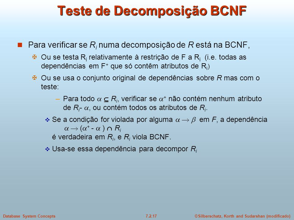 ©Silberschatz, Korth and Sudarshan (modificado)7.2.17Database System Concepts Teste de Decomposição BCNF  Para verificar se R i numa decomposição de
