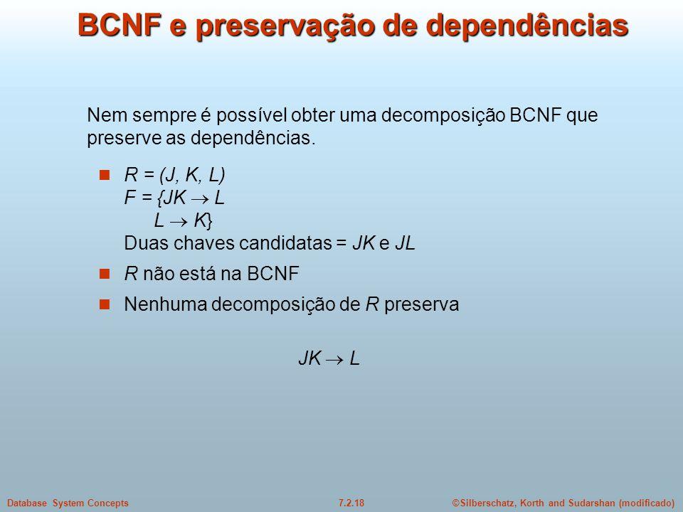 ©Silberschatz, Korth and Sudarshan (modificado)7.2.18Database System Concepts BCNF e preservação de dependências  R = (J, K, L) F = {JK  L L  K} Du