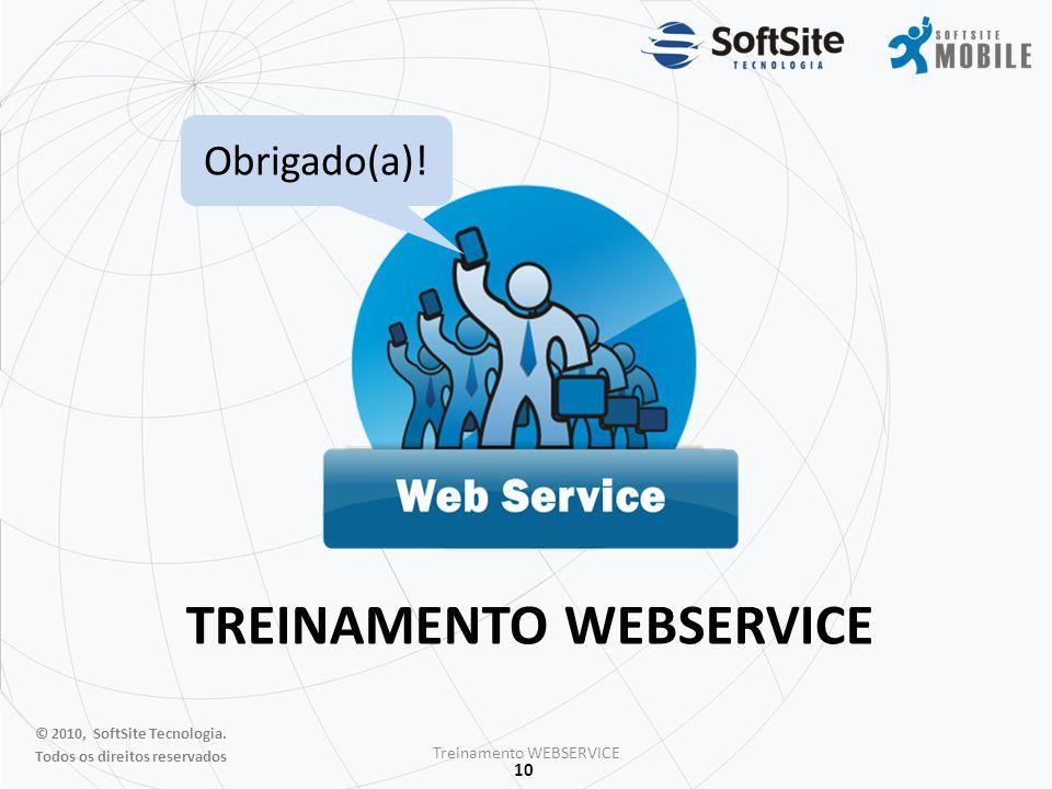 10 TREINAMENTO WEBSERVICE Treinamento WEBSERVICE Obrigado(a)! © 2010, SoftSite Tecnologia. Todos os direitos reservados