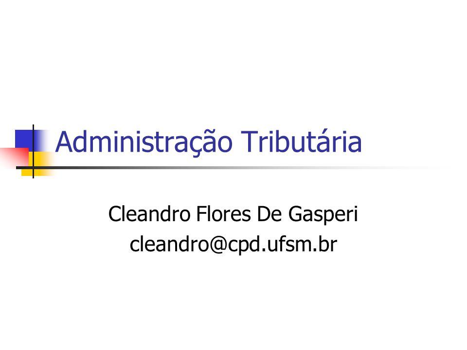 Administração Tributária Cleandro Flores De Gasperi cleandro@cpd.ufsm.br