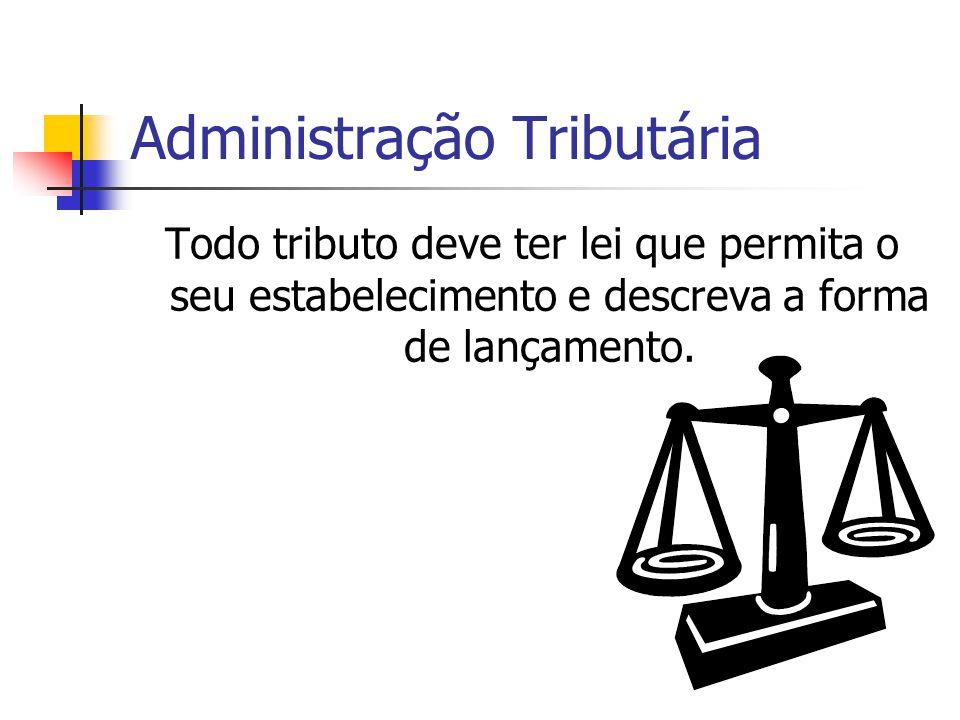 Administração Tributária Todo tributo deve ter lei que permita o seu estabelecimento e descreva a forma de lançamento.