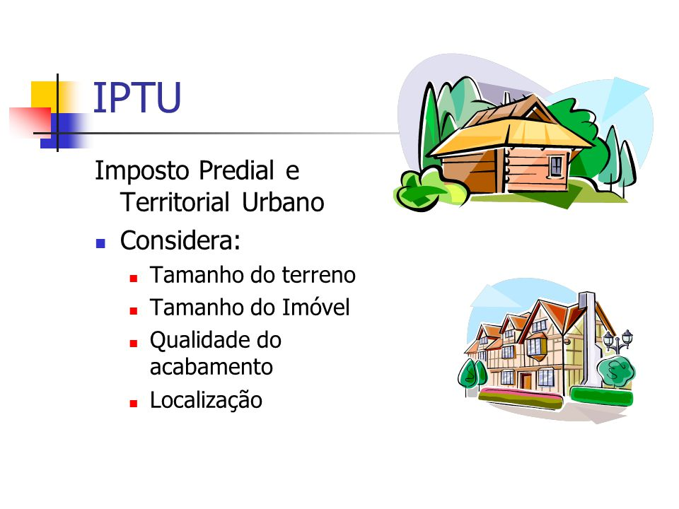 IPTU Imposto Predial e Territorial Urbano  Considera:  Tamanho do terreno  Tamanho do Imóvel  Qualidade do acabamento  Localização