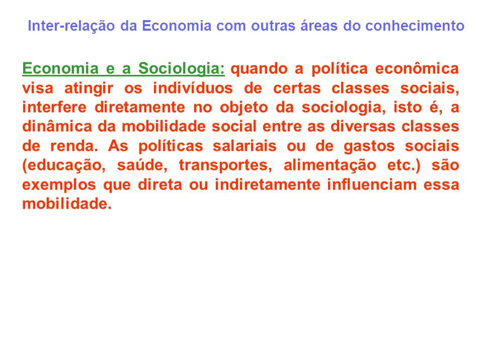 Inter-relação da Economia com outras áreas do conhecimento Economia e a Sociologia: quando a política econômica visa atingir os indivíduos de certas c