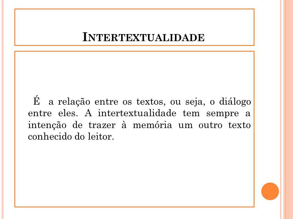I NTERTEXTUALIDADE É a relação entre os textos, ou seja, o diálogo entre eles. A intertextualidade tem sempre a intenção de trazer à memória um outro
