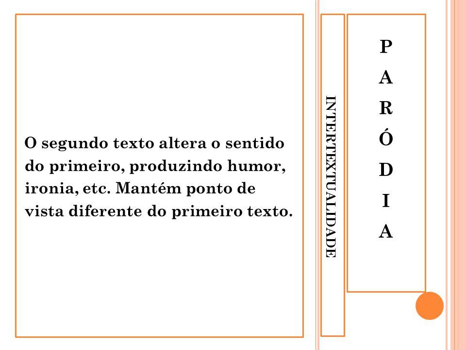 INTERTEXTUALIDADE PARÓDIAPARÓDIA O segundo texto altera o sentido do primeiro, produzindo humor, ironia, etc. Mantém ponto de vista diferente do prime