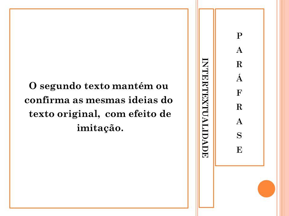 INTERTEXTUALIDADE PARÁFRASEPARÁFRASE O segundo texto mantém ou confirma as mesmas ideias do texto original, com efeito de imitação.