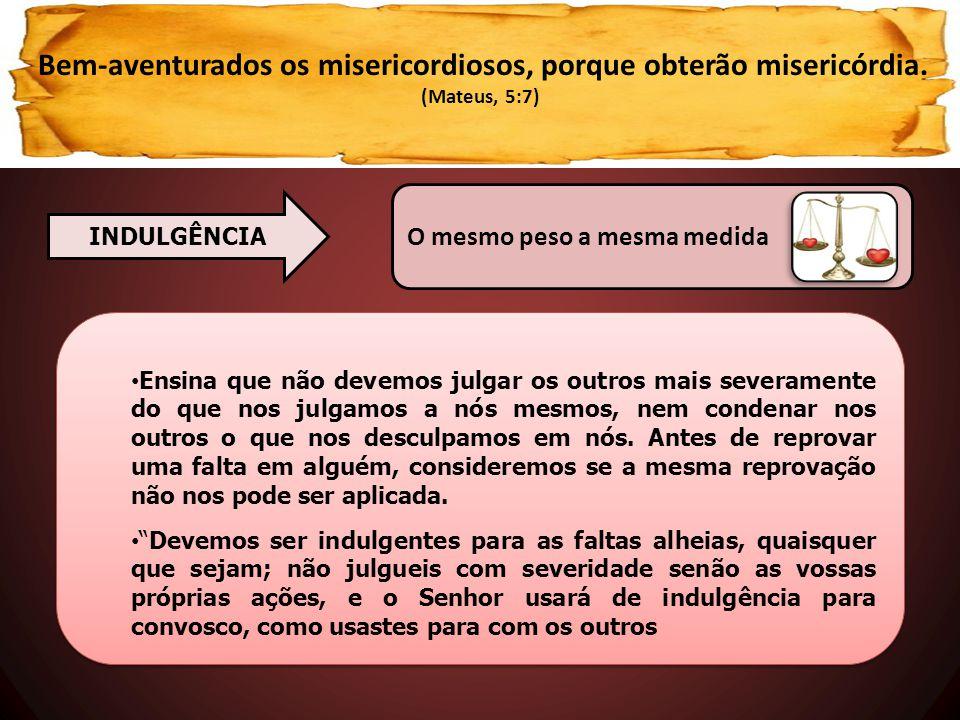 Bem-aventurados os misericordiosos, porque obterão misericórdia. (Mateus, 5:7) • Ensina que não devemos julgar os outros mais severamente do que nos j