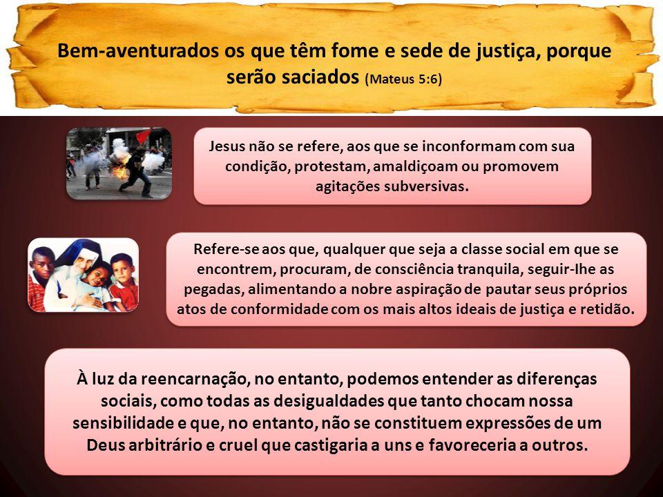 Bem-aventurados os que têm fome e sede de justiça, porque serão saciados (Mateus 5:6) Jesus não se refere, aos que se inconformam com sua condição, pr