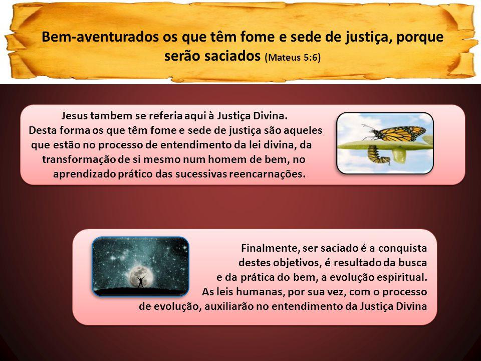 Jesus tambem se referia aqui à Justiça Divina. Desta forma os que têm fome e sede de justiça são aqueles que estão no processo de entendimento da lei