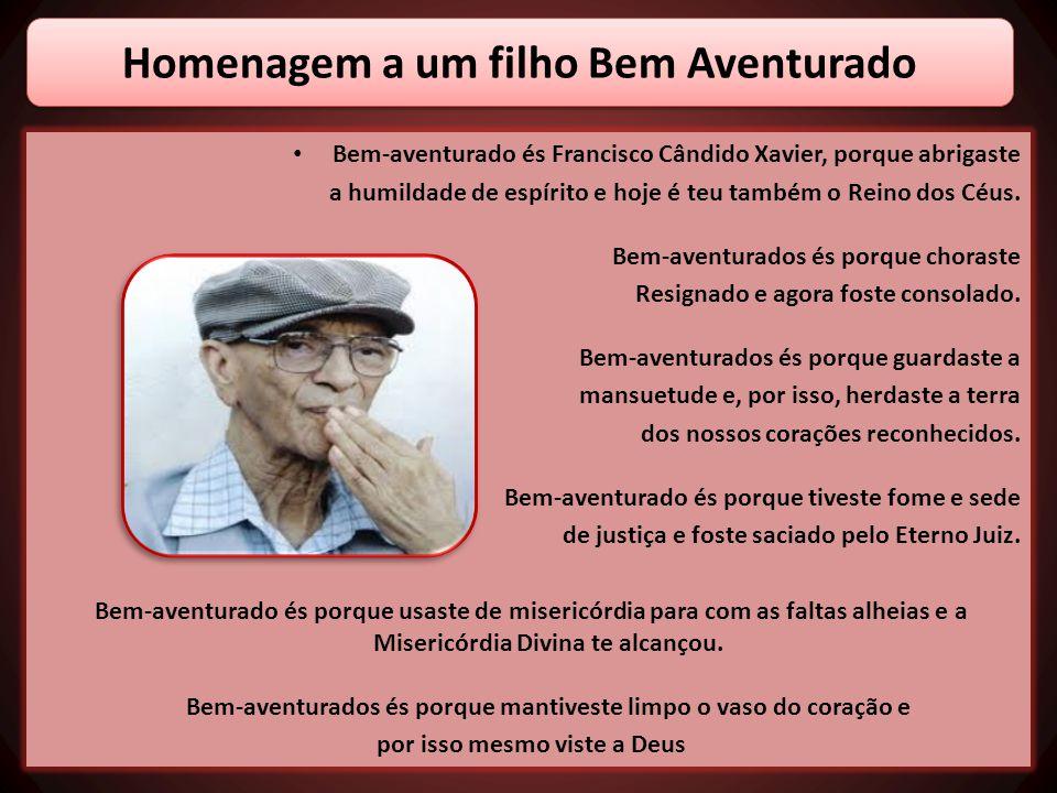 • Bem-aventurado és Francisco Cândido Xavier, porque abrigaste a humildade de espírito e hoje é teu também o Reino dos Céus. Bem-aventurados és porque