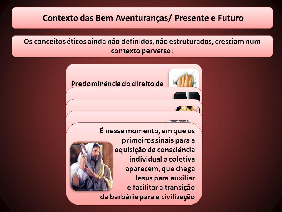 Contexto das Bem Aventuranças/ Presente e Futuro Os conceitos éticos ainda não definidos, não estruturados, cresciam num contexto perverso: Predominân