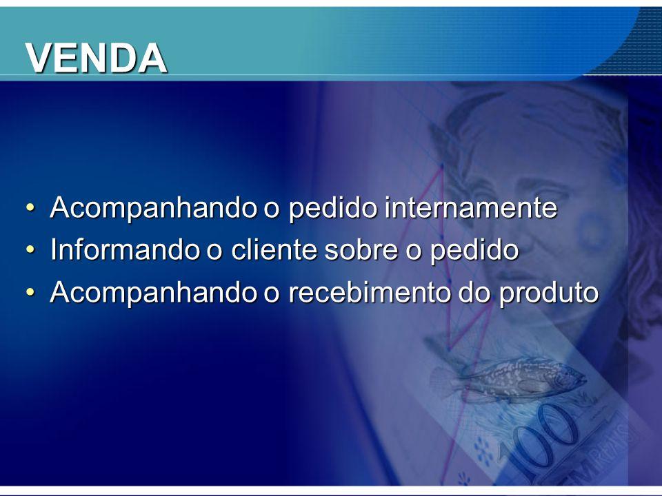 VENDA •Acompanhando o pedido internamente •Informando o cliente sobre o pedido •Acompanhando o recebimento do produto
