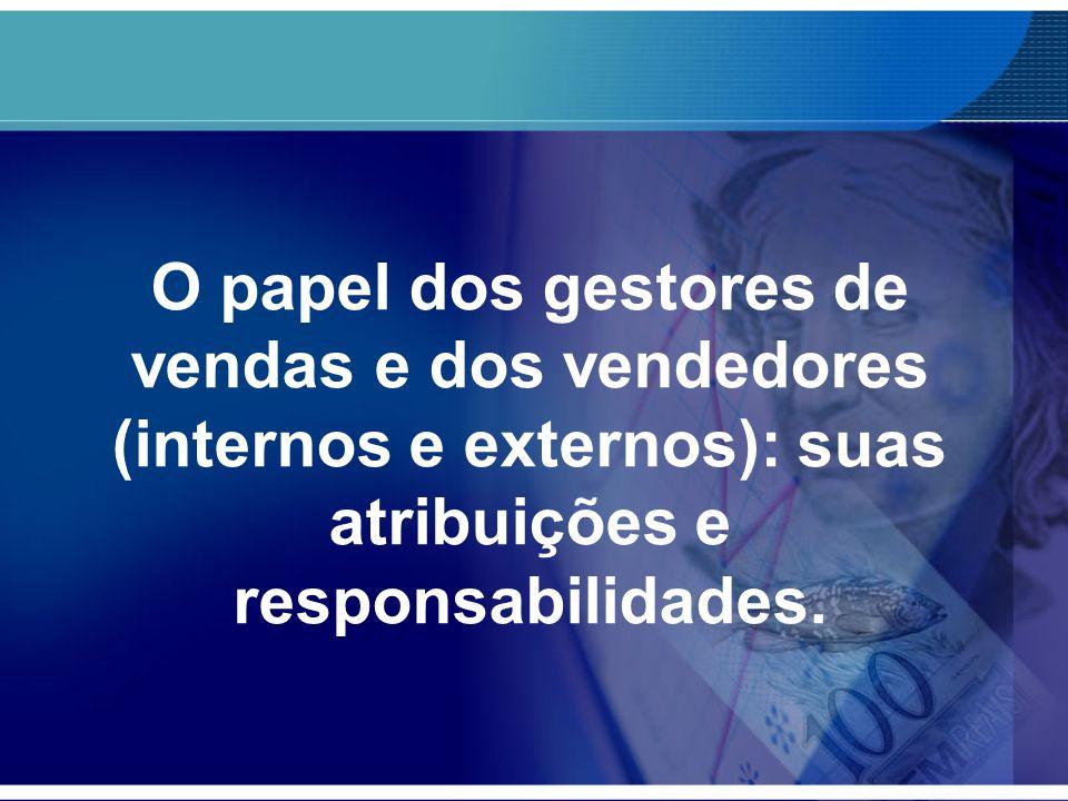 O papel dos gestores de vendas e dos vendedores (internos e externos): suas atribuições e responsabilidades.