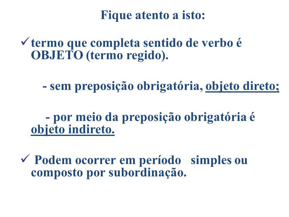 Fique atento a isto: tt ermo que completa sentido de verbo é OBJETO (termo regido). - sem preposição obrigatória, objeto direto; - por meio da prepo