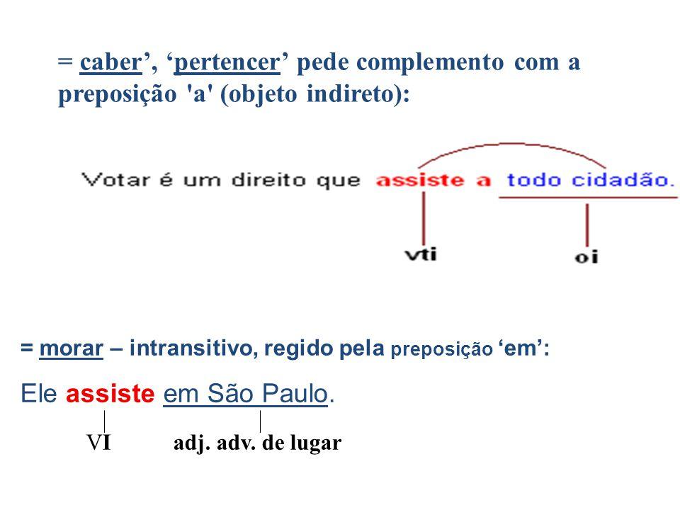 = caber', 'pertencer' pede complemento com a preposição 'a' (objeto indireto): = morar – intransitivo, regido pela preposição 'em': Ele assiste em São