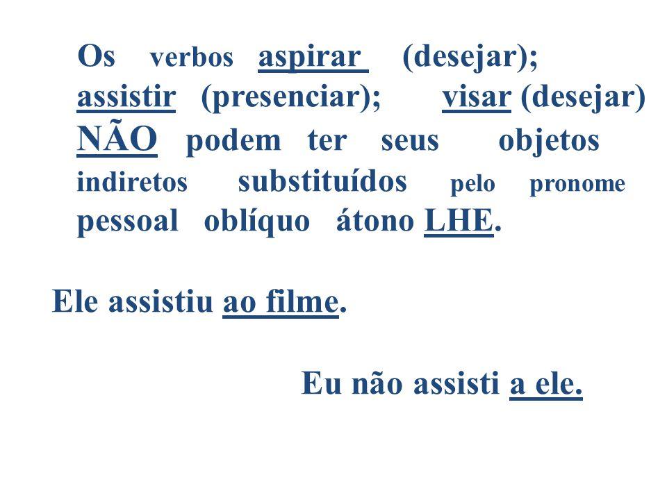 Os verbos aspirar (desejar); assistir (presenciar); visar (desejar) NÃO podem ter seus objetos indiretos substituídos pelo pronome pessoal oblíquo áto