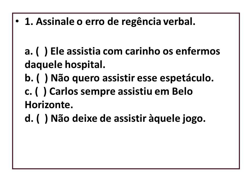 • 1. Assinale o erro de regência verbal. a. ( ) Ele assistia com carinho os enfermos daquele hospital. b. ( ) Não quero assistir esse espetáculo. c. (